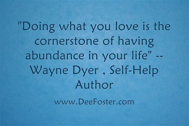 Doing What You love is the corner stone to having abundance in your life