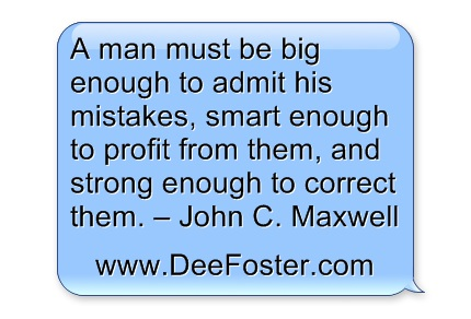 7.A man must be big enough to admit his mistakes, smart enough to profit from them, and strong enough to correct them. – John C. Maxwell