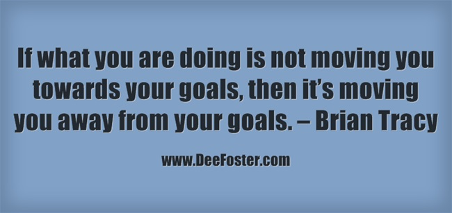 15.If what you are doing is not moving you towards your goals, then it's moving you away from your goals. – Brian Tracy