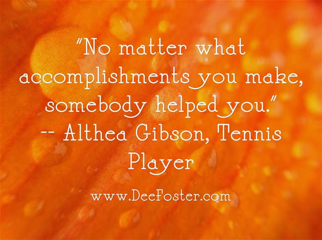"""No matter what accomplishments you make, somebody helped you."""
