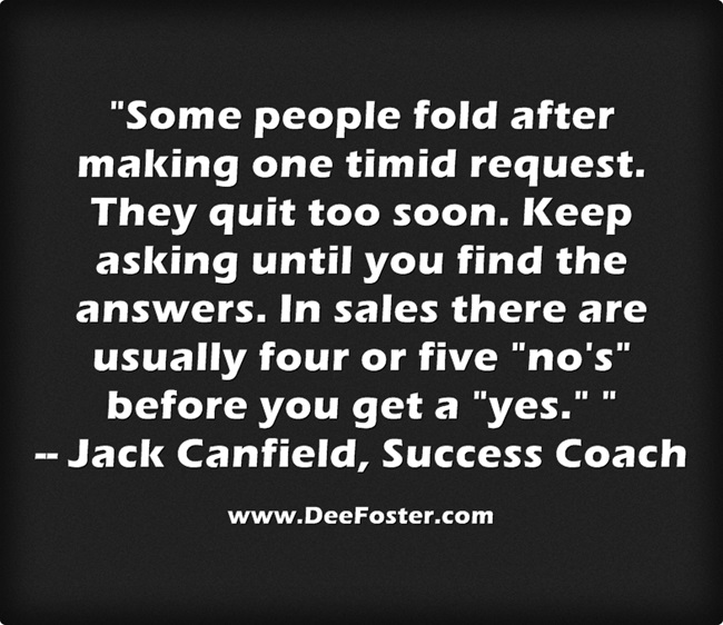 """Some people fold after making one timid request. They quit too soon. Keep asking until you find the answers. In sales there are usually four or five ""no's"" before you get a ""yes."" """